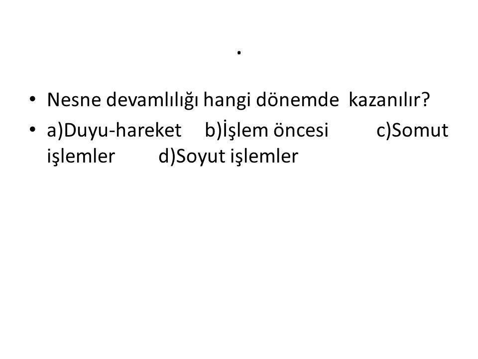 . Nesne devamlılığı hangi dönemde kazanılır? a)Duyu-hareket b)İşlem öncesi c)Somut işlemler d)Soyut işlemler