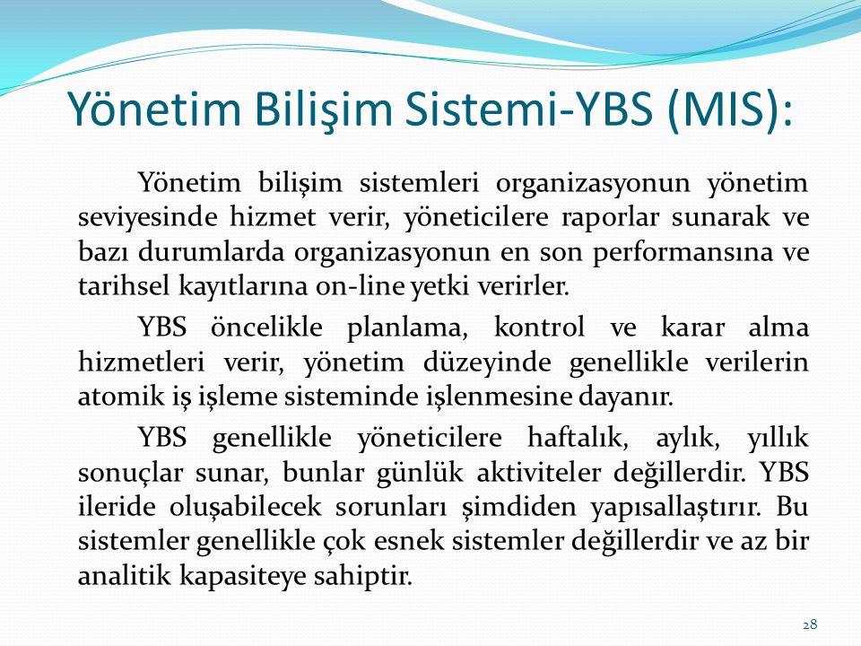 Yönetim Bilişim Sistemi-YBS (MIS): Yönetim bilişim sistemleri organizasyonun yönetim seviyesinde hizmet verir, yöneticilere raporlar sunarak ve bazı durumlarda organizasyonun en son performansına ve tarihsel kayıtlarına on-line yetki verirler.