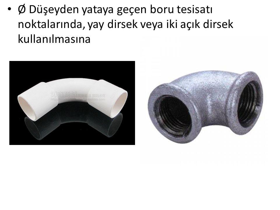 Ø Düşeyden yataya geçen boru tesisatı noktalarında, yay dirsek veya iki açık dirsek kullanılmasına