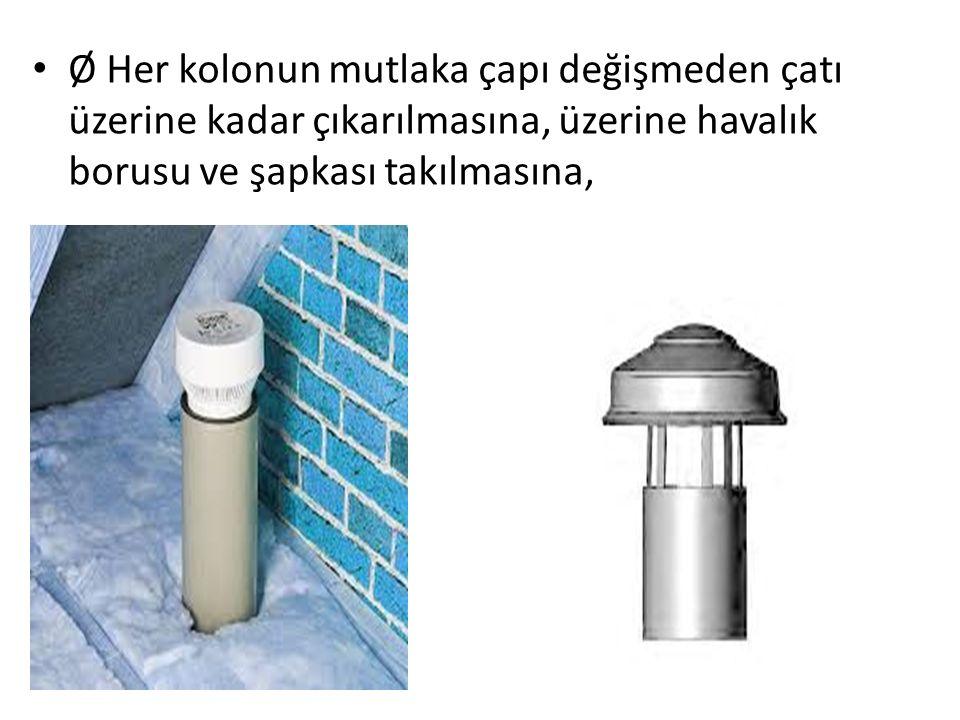Ø Her kolonun mutlaka çapı değişmeden çatı üzerine kadar çıkarılmasına, üzerine havalık borusu ve şapkası takılmasına,