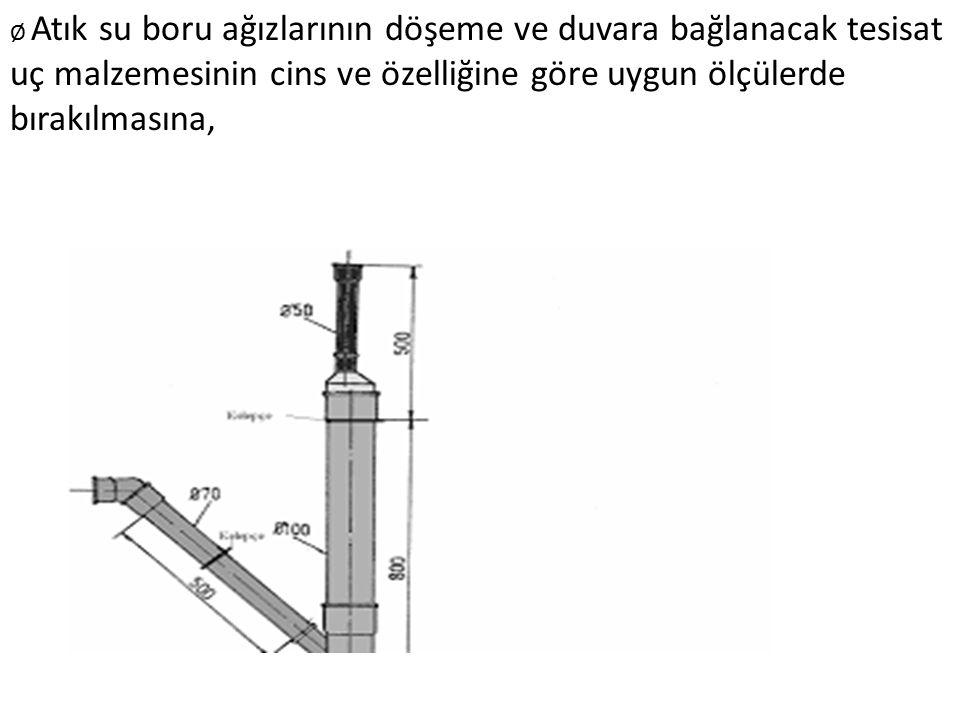 Ø Atık su boru ağızlarının döşeme ve duvara bağlanacak tesisat uç malzemesinin cins ve özelliğine göre uygun ölçülerde bırakılmasına,
