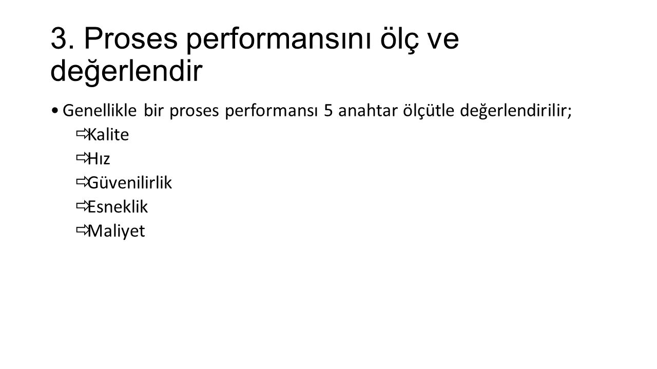 3. Proses performansını ölç ve değerlendir Genellikle bir proses performansı 5 anahtar ölçütle değerlendirilir;  Kalite  Hız  Güvenilirlik  Esnekl