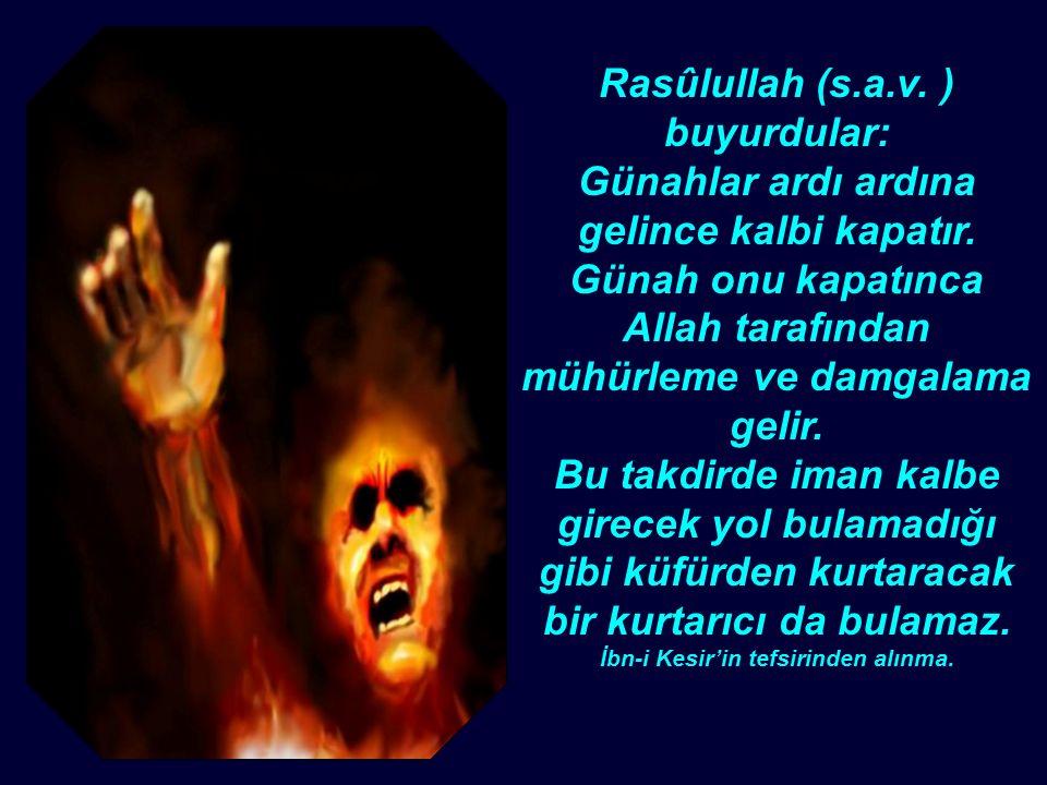 Rasûlullah (s.a.v. ) buyurdular: Günahlar ardı ardına gelince kalbi kapatır.