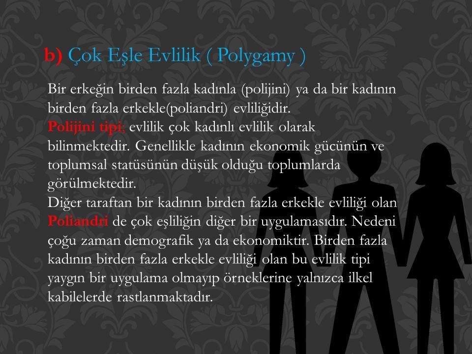 b) Çok Eşle Evlilik ( Polygamy ) Bir erkeğin birden fazla kadınla (polijini) ya da bir kadının birden fazla erkekle(poliandri) evliliğidir. Polijini t
