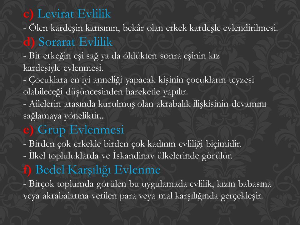 c) Levirat Evlilik - Ölen kardeşin karısının, bekâr olan erkek kardeşle evlendirilmesi. d) Sorarat Evlilik - Bir erkeğin eşi sağ ya da öldükten sonra