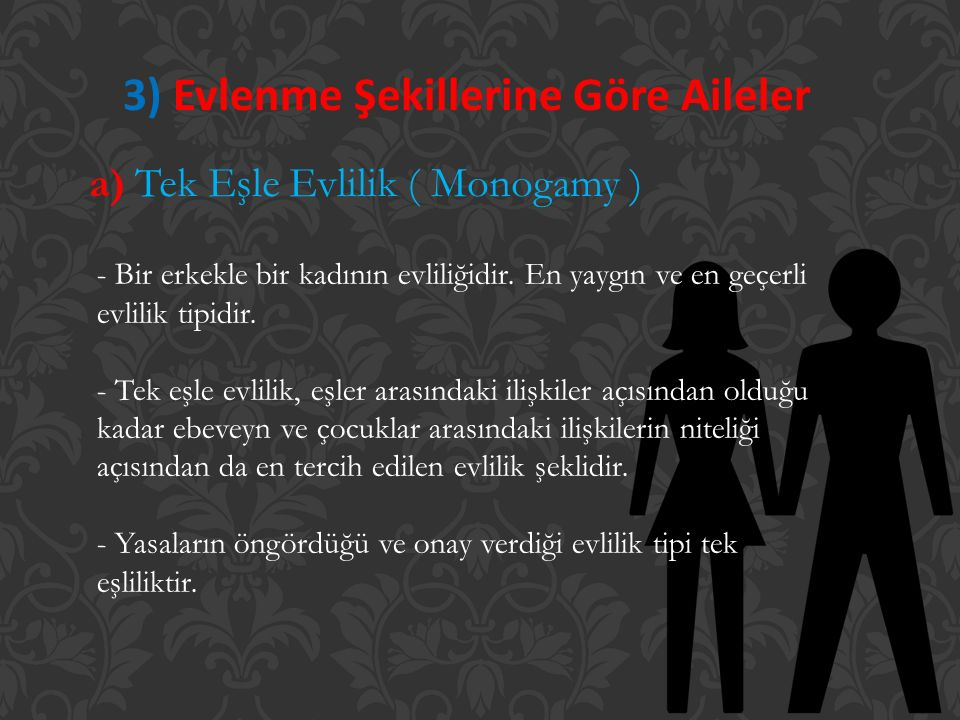 3) Evlenme Şekillerine Göre Aileler a) Tek Eşle Evlilik ( Monogamy ) - Bir erkekle bir kadının evliliğidir. En yaygın ve en geçerli evlilik tipidir. -