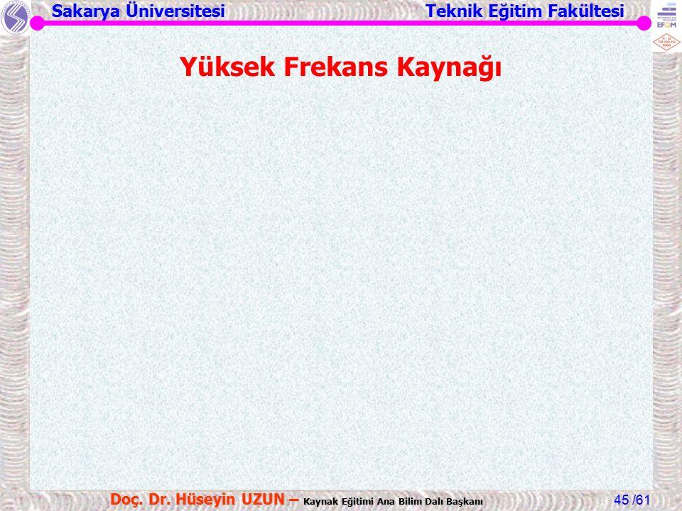 Sakarya Üniversitesi Teknik Eğitim Fakültesi /61 Doç. Dr. Hüseyin UZUN – Kaynak Eğitimi Ana Bilim Dalı Başkanı 45 Yüksek Frekans Kaynağı