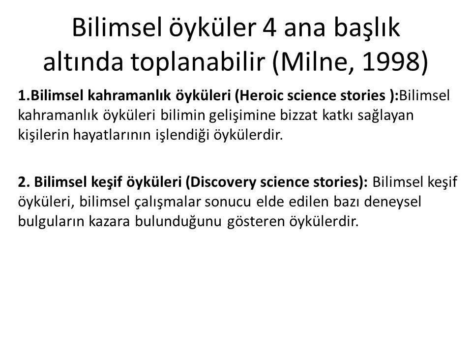 Bilimsel öyküler 4 ana başlık altında toplanabilir (Milne, 1998) 1.Bilimsel kahramanlık öyküleri (Heroic science stories ):Bilimsel kahramanlık öyküleri bilimin gelişimine bizzat katkı sağlayan kişilerin hayatlarının işlendiği öykülerdir.