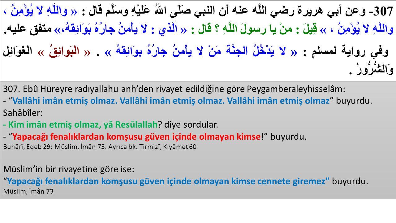 307 - وعن أبي هريرة رضي اللَّه عنه أَن النبي صَلّى اللهُ عَلَيْهِ وسَلَّم قال : « واللَّهِ لا يُؤْمِنُ ، واللَّهِ لا يُؤْمِنُ ، » قِيلَ : منْ يا رسولَ اللَّهِ ؟ قال : « الَّذي : لا يأْمنُ جارُهُ بَوَائِقَهُ، » متفق عليه.