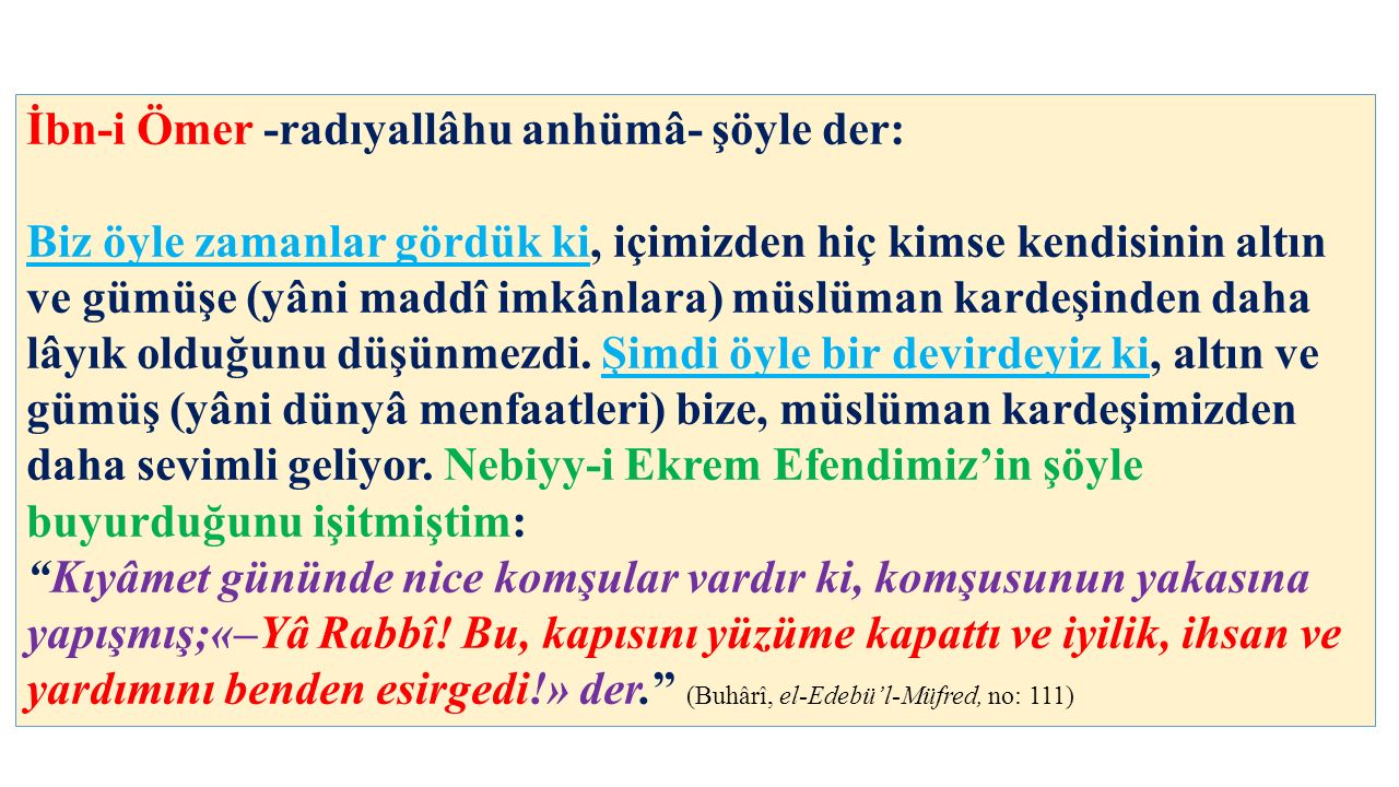 İbn-i Ömer -radıyallâhu anhümâ- şöyle der: Biz öyle zamanlar gördük ki, içimizden hiç kimse kendisinin altın ve gümüşe (yâni maddî imkânlara) müslüman kardeşinden daha lâyık olduğunu düşünmezdi.
