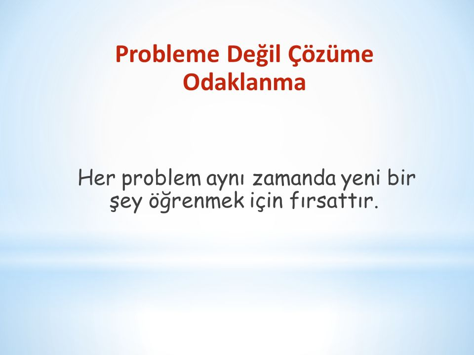 Probleme Değil Çözüme Odaklanma Her problem aynı zamanda yeni bir şey öğrenmek için fırsattır.