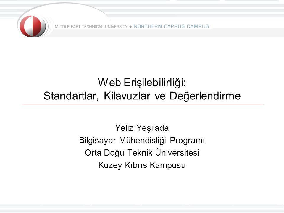 Web Erişilebilirliği: Standartlar, Kilavuzlar ve Değerlendirme Yeliz Yeşilada Bilgisayar Mühendisliği Programı Orta Doğu Teknik Üniversitesi Kuzey Kıb