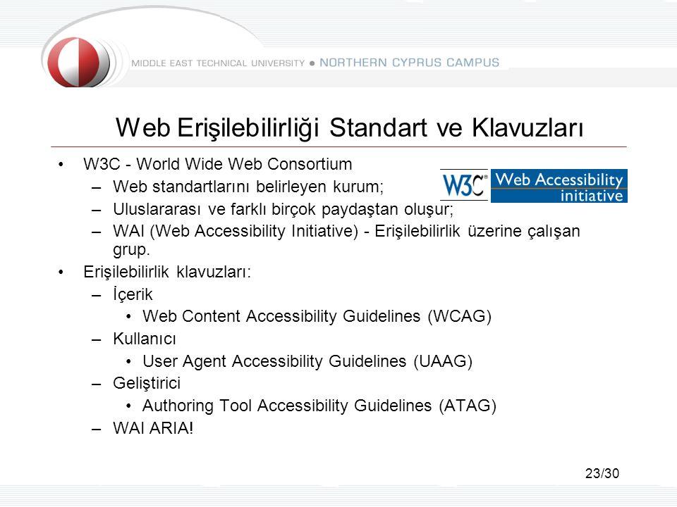 23/30 Web Erişilebilirliği Standart ve Klavuzları W3C - World Wide Web Consortium –Web standartlarını belirleyen kurum; –Uluslararası ve farklı birçok paydaştan oluşur; –WAI (Web Accessibility Initiative) - Erişilebilirlik üzerine çalışan grup.