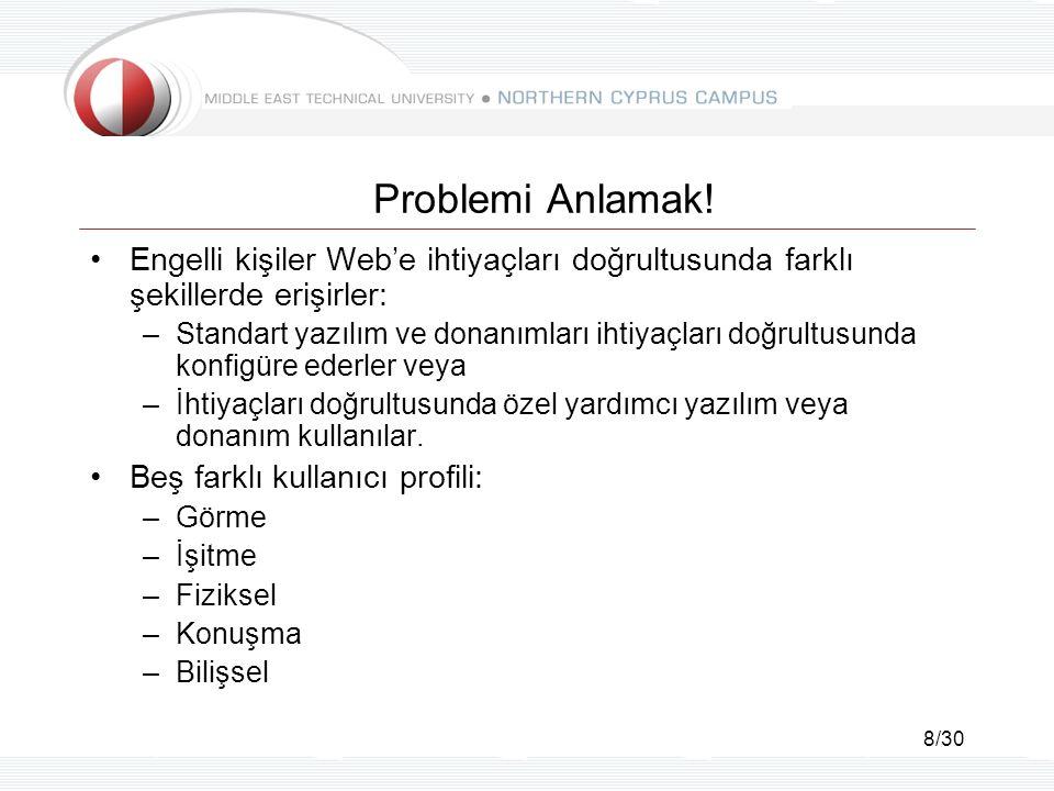 8/30 Problemi Anlamak! Engelli kişiler Web'e ihtiyaçları doğrultusunda farklı şekillerde erişirler: –Standart yazılım ve donanımları ihtiyaçları doğru