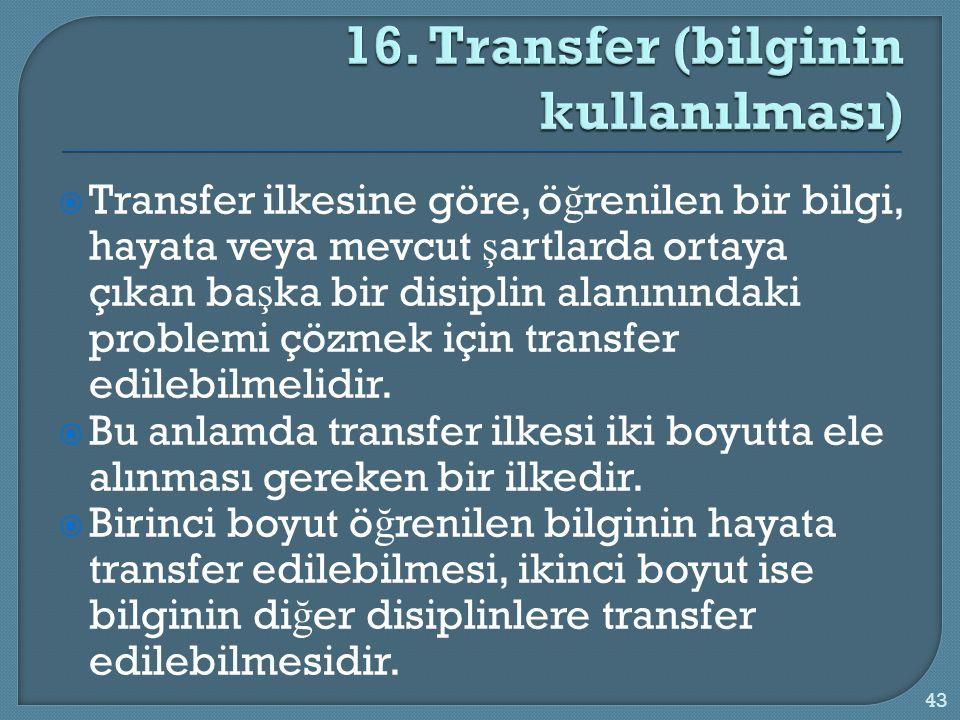  Transfer ilkesine göre, ö ğ renilen bir bilgi, hayata veya mevcut ş artlarda ortaya çıkan ba ş ka bir disiplin alanınındaki problemi çözmek için tra