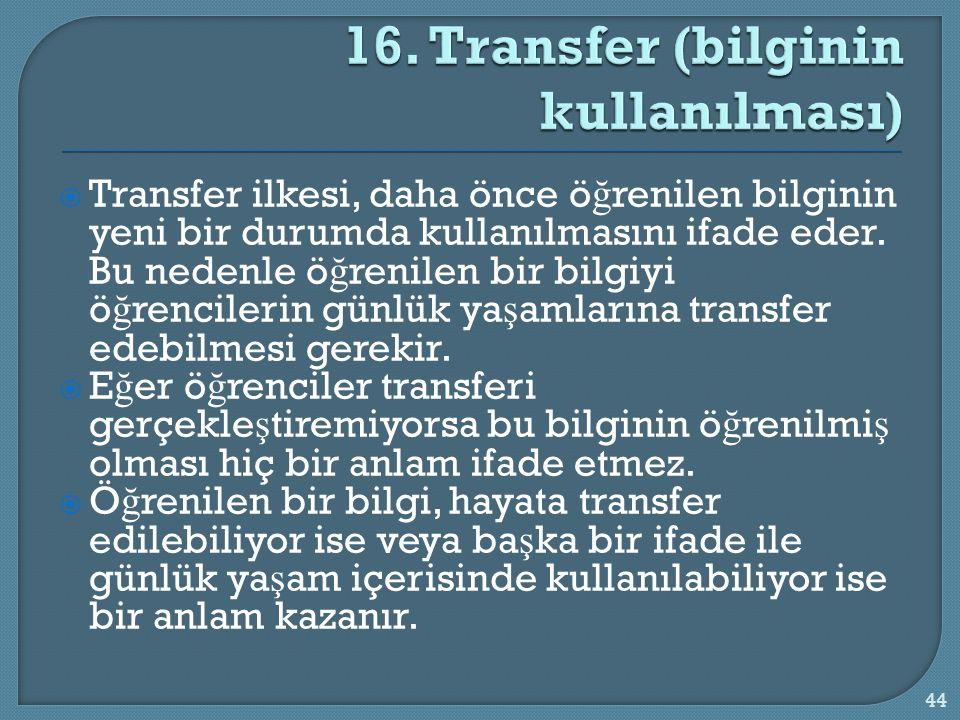  Transfer ilkesi, daha önce ö ğ renilen bilginin yeni bir durumda kullanılmasını ifade eder. Bu nedenle ö ğ renilen bir bilgiyi ö ğ rencilerin günlük