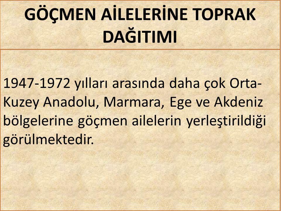 GÖÇMEN AİLELERİNE TOPRAK DAĞITIMI 1947-1972 yılları arasında daha çok Orta- Kuzey Anadolu, Marmara, Ege ve Akdeniz bölgelerine göçmen ailelerin yerleştirildiği görülmektedir.