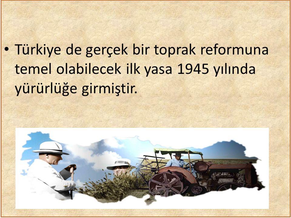 Türkiye de gerçek bir toprak reformuna temel olabilecek ilk yasa 1945 yılında yürürlüğe girmiştir.
