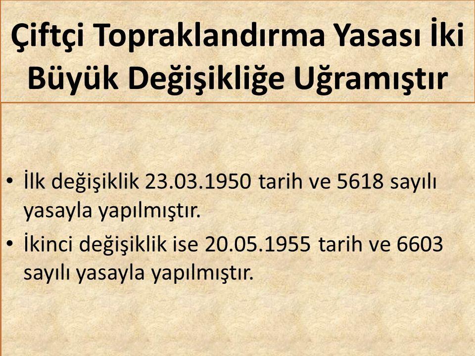 Çiftçi Topraklandırma Yasası İki Büyük Değişikliğe Uğramıştır İlk değişiklik 23.03.1950 tarih ve 5618 sayılı yasayla yapılmıştır.