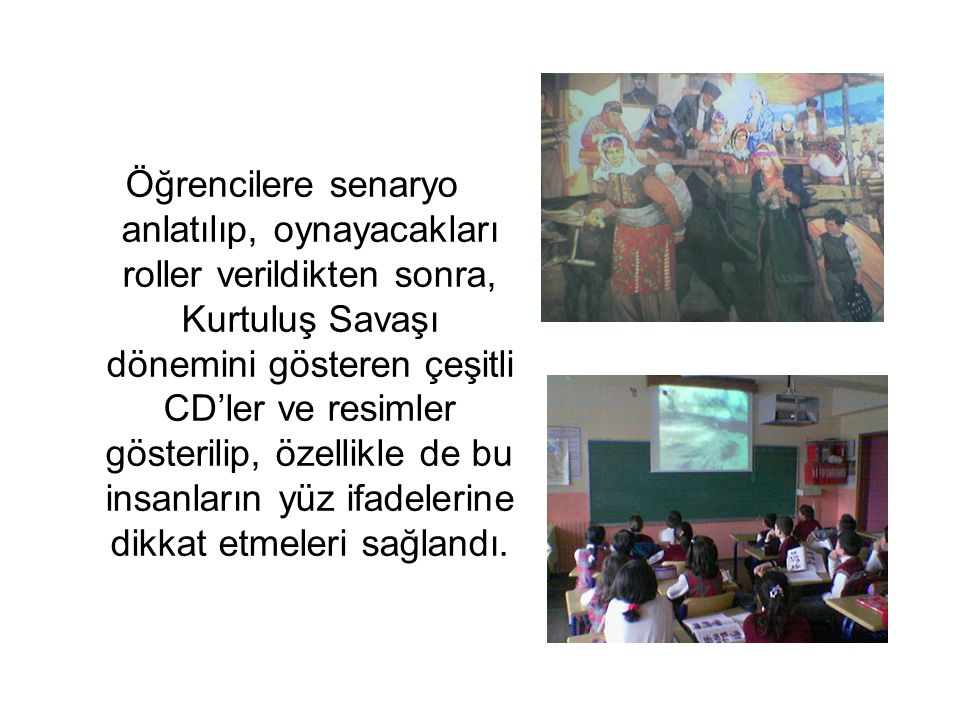 Öğrencilere senaryo anlatılıp, oynayacakları roller verildikten sonra, Kurtuluş Savaşı dönemini gösteren çeşitli CD'ler ve resimler gösterilip, özelli