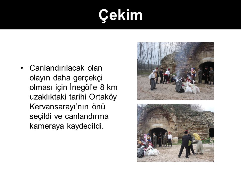 Çekim Canlandırılacak olan olayın daha gerçekçi olması için İnegöl'e 8 km uzaklıktaki tarihi Ortaköy Kervansarayı'nın önü seçildi ve canlandırma kameraya kaydedildi.