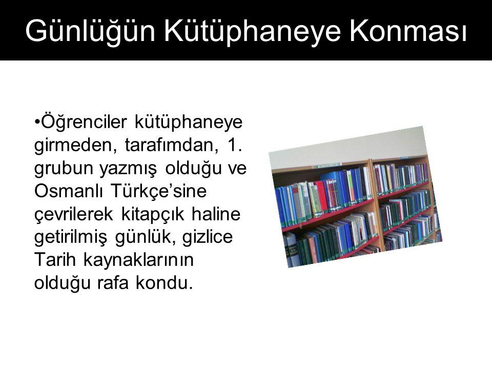 Günlüğün Kütüphaneye Konması Öğrenciler kütüphaneye girmeden, tarafımdan, 1. grubun yazmış olduğu ve Osmanlı Türkçe'sine çevrilerek kitapçık haline ge