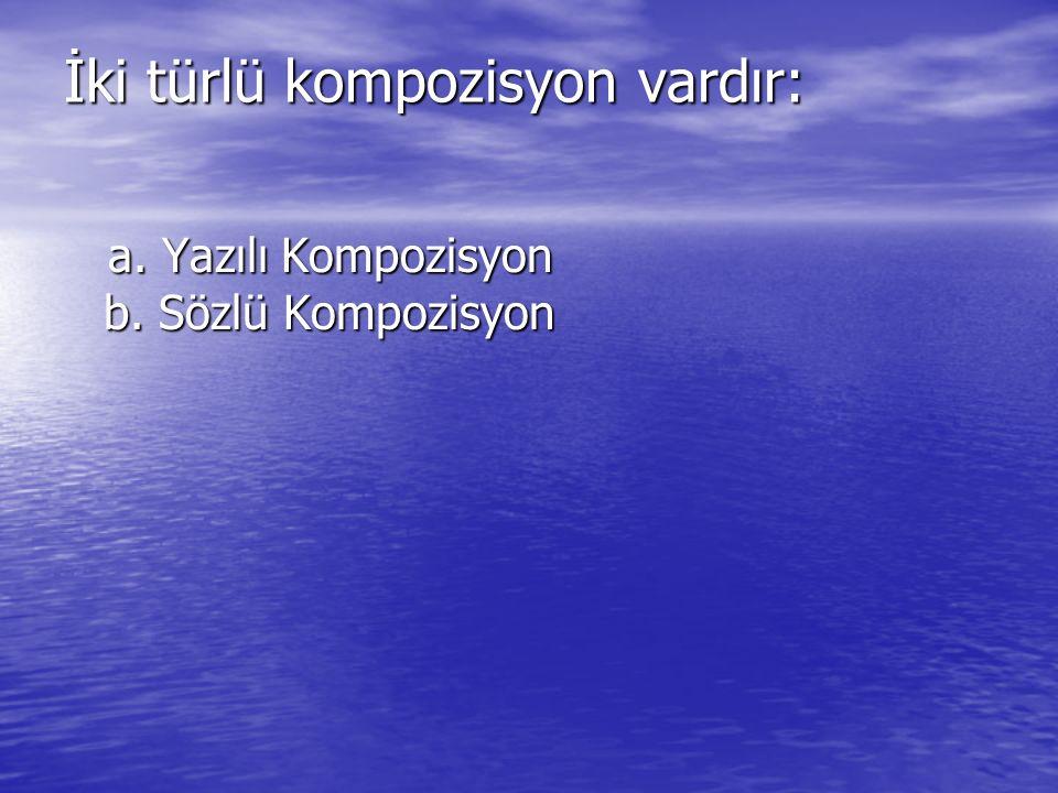 İki türlü kompozisyon vardır: a. Yazılı Kompozisyon b. Sözlü Kompozisyon a. Yazılı Kompozisyon b. Sözlü Kompozisyon