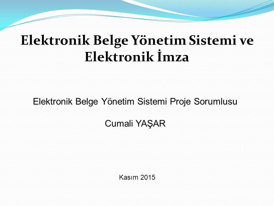 Elektronik Belge Yönetim Sistemi ve Elektronik İmza Kasım 2015 Elektronik Belge Yönetim Sistemi Proje Sorumlusu Cumali YAŞAR
