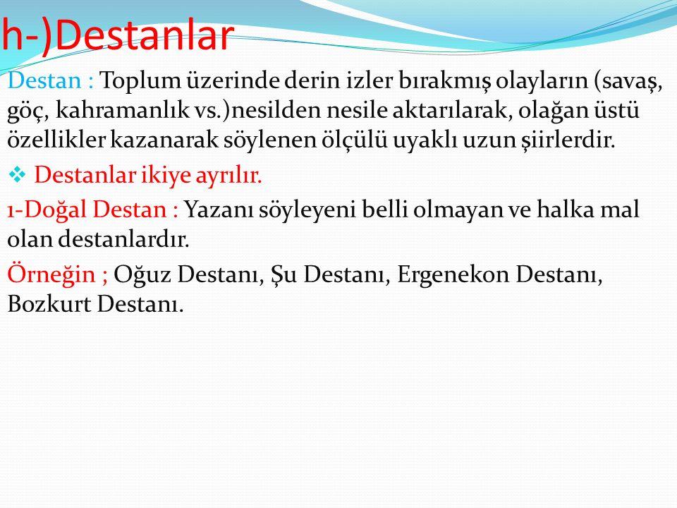 h-)Destanlar Destan : Toplum üzerinde derin izler bırakmış olayların (savaş, göç, kahramanlık vs.)nesilden nesile aktarılarak, olağan üstü özellikler kazanarak söylenen ölçülü uyaklı uzun şiirlerdir.