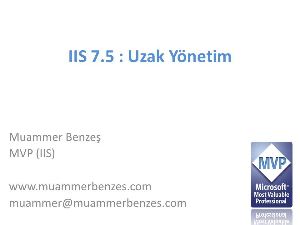 IIS 7.5 : Uzak Yönetim Muammer Benzeş MVP (IIS) www.muammerbenzes.com muammer@muammerbenzes.com