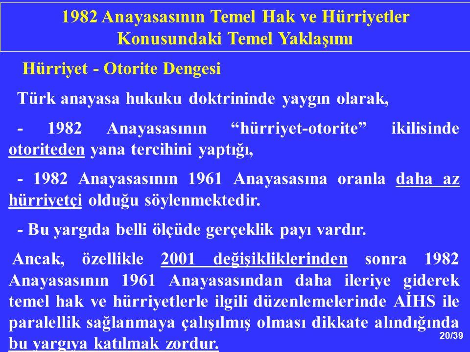 20/39 Hürriyet - Otorite Dengesi Türk anayasa hukuku doktrininde yaygın olarak, - 1982 Anayasasının hürriyet-otorite ikilisinde otoriteden yana tercihini yaptığı, - 1982 Anayasasının 1961 Anayasasına oranla daha az hürriyetçi olduğu söylenmektedir.