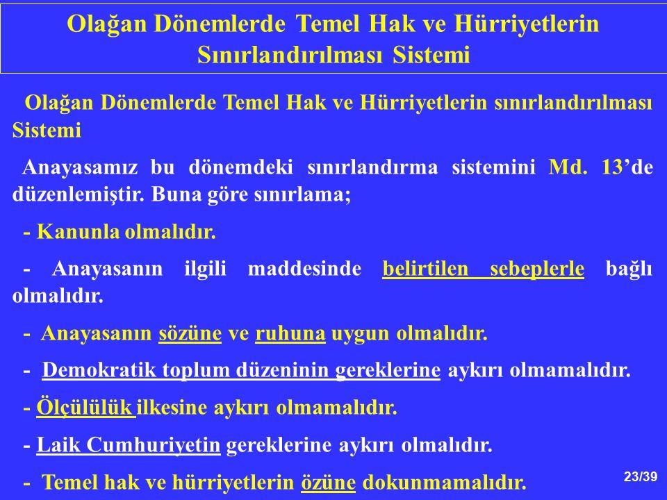 23/39 Olağan Dönemlerde Temel Hak ve Hürriyetlerin sınırlandırılması Sistemi Anayasamız bu dönemdeki sınırlandırma sistemini Md.