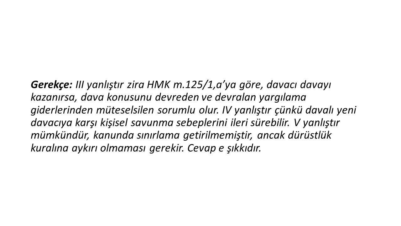 Gerekçe: III yanlıştır zira HMK m.125/1,a'ya göre, davacı davayı kazanırsa, dava konusunu devreden ve devralan yargılama giderlerinden müteselsilen so
