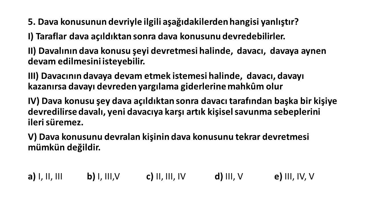 5. Dava konusunun devriyle ilgili aşağıdakilerden hangisi yanlıştır? I) Taraflar dava açıldıktan sonra dava konusunu devredebilirler. II) Davalının da