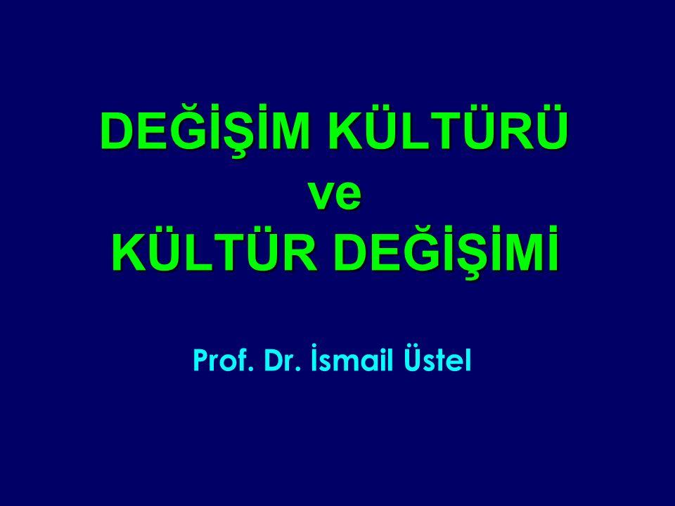 DEĞİŞİM KÜLTÜRÜ ve KÜLTÜR DEĞİŞİMİ Prof. Dr. İsmail Üstel