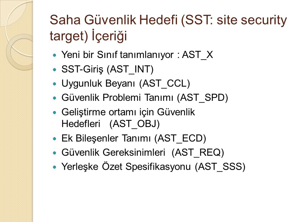 Saha Güvenlik Hedefi (SST: site security target) İçeriği Yeni bir Sınıf tanımlanıyor : AST_X SST-Giriş (AST_INT) Uygunluk Beyanı (AST_CCL) Güvenlik Problemi Tanımı (AST_SPD) Geliştirme ortamı için Güvenlik Hedefleri (AST_OBJ) Ek Bileşenler Tanımı (AST_ECD) Güvenlik Gereksinimleri (AST_REQ) Yerleşke Özet Spesifikasyonu (AST_SSS)