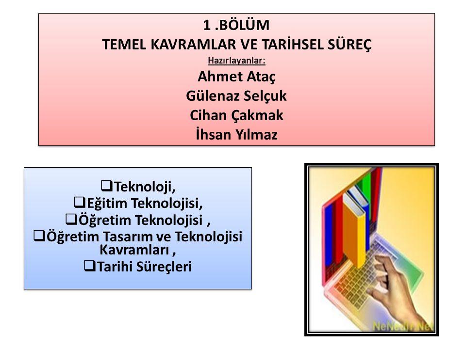 1.BÖLÜM TEMEL KAVRAMLAR VE TARİHSEL SÜREÇ Hazırlayanlar: Ahmet Ataç Gülenaz Selçuk Cihan Çakmak İhsan Yılmaz  Teknoloji,  Eğitim Teknolojisi,  Öğre
