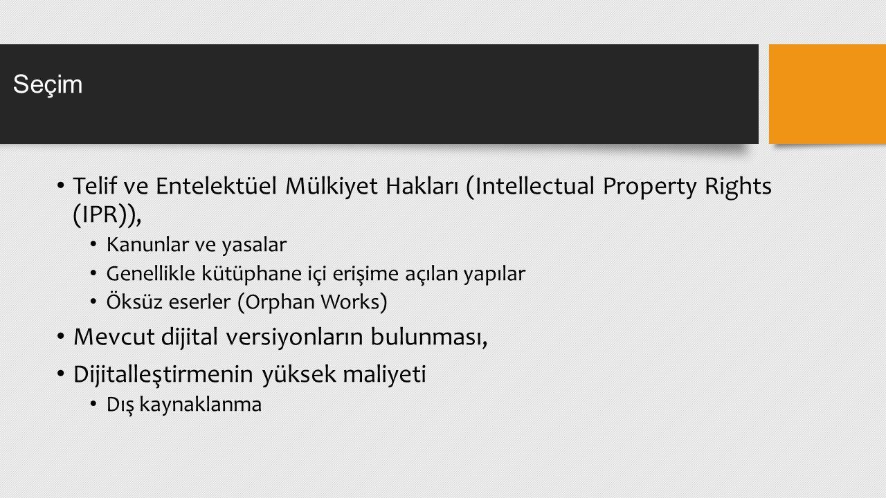 Seçim Telif ve Entelektüel Mülkiyet Hakları (Intellectual Property Rights (IPR)), Kanunlar ve yasalar Genellikle kütüphane içi erişime açılan yapılar Öksüz eserler (Orphan Works) Mevcut dijital versiyonların bulunması, Dijitalleştirmenin yüksek maliyeti Dış kaynaklanma
