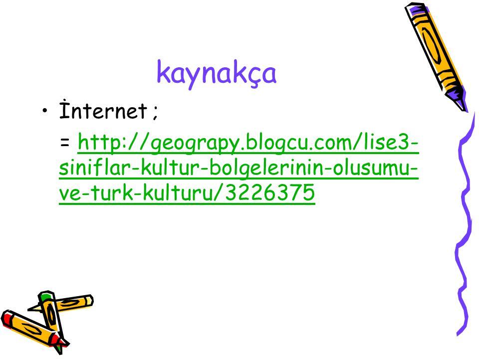 kaynakça İnternet ; = http://geograpy.blogcu.com/lise3- siniflar-kultur-bolgelerinin-olusumu- ve-turk-kulturu/3226375http://geograpy.blogcu.com/lise3-