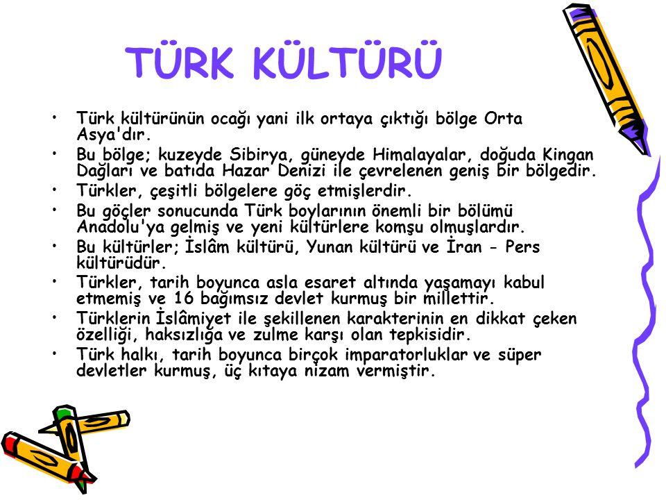 TÜRK KÜLTÜRÜ Türk kültürünün ocağı yani ilk ortaya çıktığı bölge Orta Asya'dır. Bu bölge; kuzeyde Sibirya, güneyde Himalayalar, doğuda Kingan Dağları
