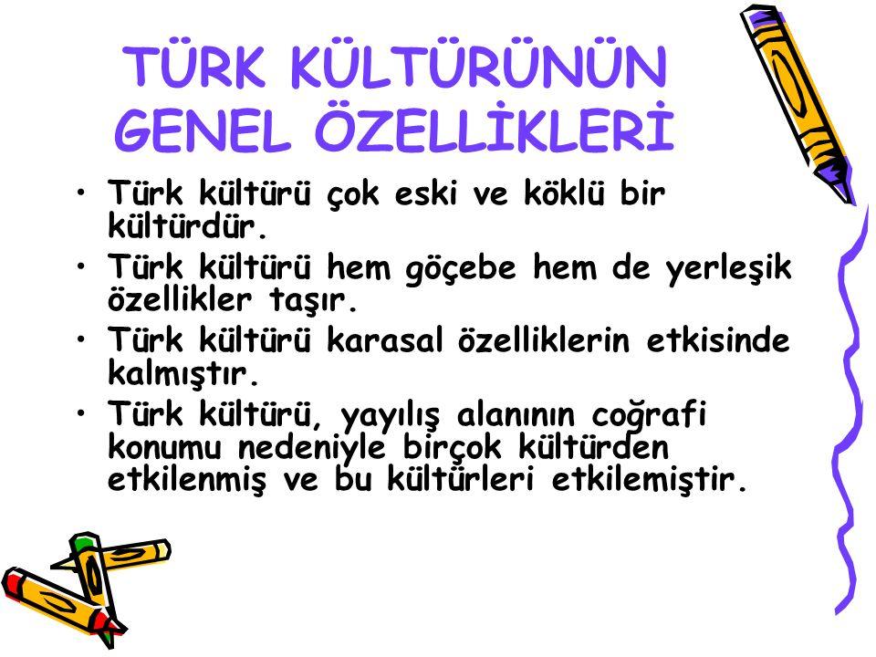 TÜRK KÜLTÜRÜNÜN GENEL ÖZELLİKLERİ Türk kültürü çok eski ve köklü bir kültürdür. Türk kültürü hem göçebe hem de yerleşik özellikler taşır. Türk kültürü