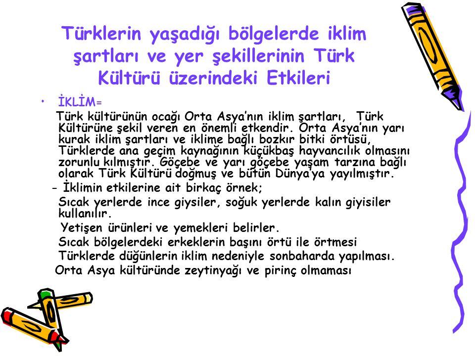 Türklerin yaşadığı bölgelerde iklim şartları ve yer şekillerinin Türk Kültürü üzerindeki Etkileri İKLİM= Türk kültürünün ocağı Orta Asya'nın iklim şar
