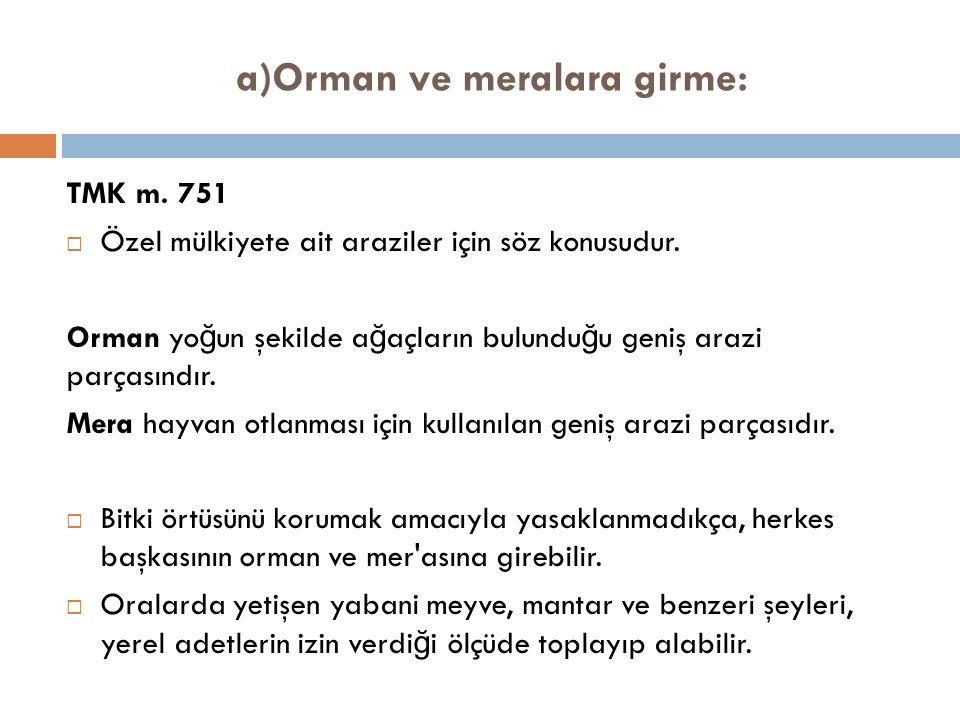 a)Orman ve meralara girme: TMK m. 751  Özel mülkiyete ait araziler için söz konusudur.