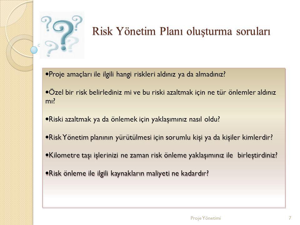 Risk Yönetim Planı oluşturma soruları  Proje amaçları ile ilgili hangi riskleri aldınız ya da almadınız?  Özel bir risk belirlediniz mi ve bu riski