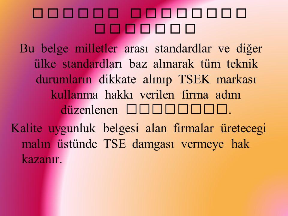 Kalite Uygunluk Belgesi Bu belge milletler arası standardlar ve diğer ülke standardları baz alınarak tüm teknik durumların dikkate alınıp TSEK markası kullanma hakkı verilen firma adını düzenlenen belgedir.