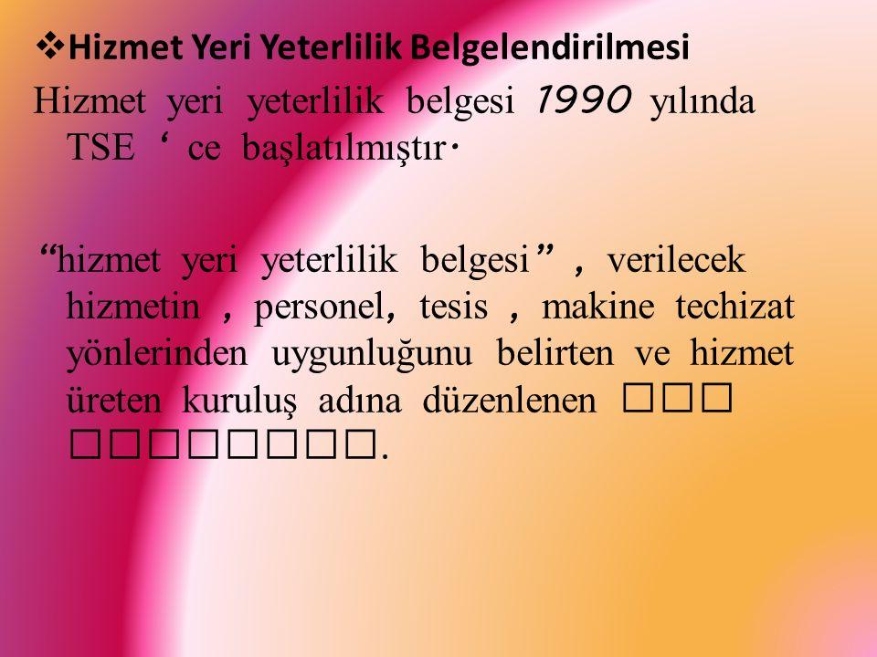  Hizmet Yeri Yeterlilik Belgelendirilmesi Hizmet yeri yeterlilik belgesi 1990 yılında TSE ' ce başlatılmıştır.