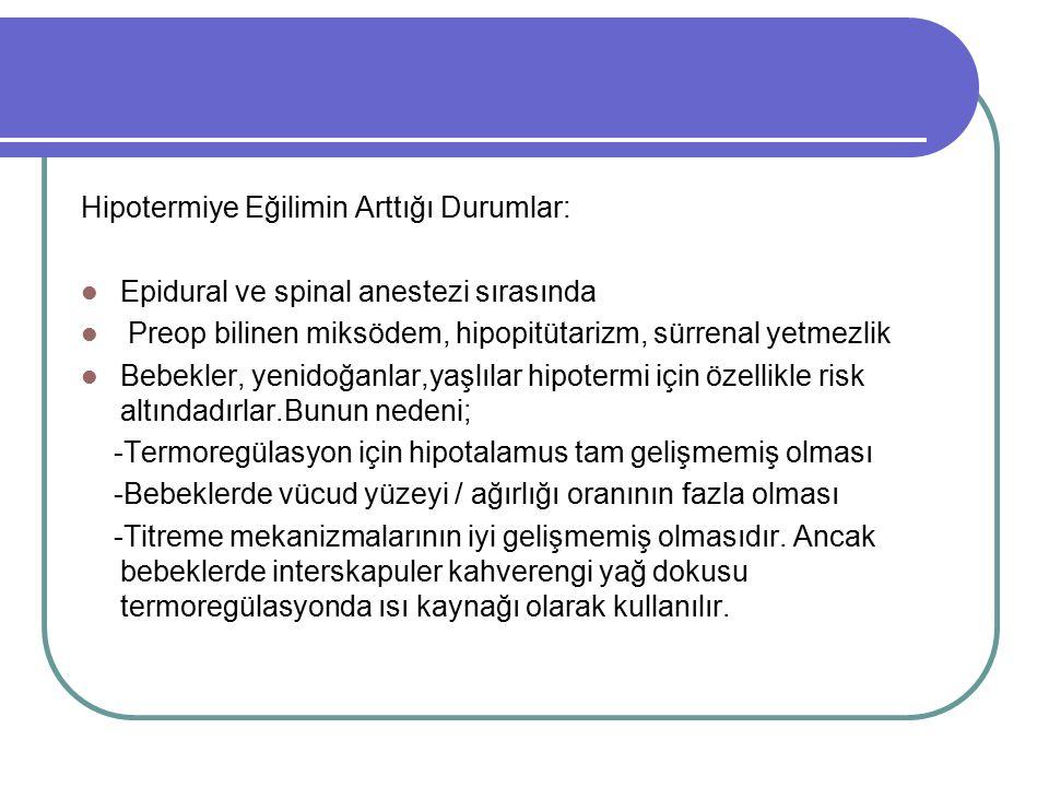Hipotermiye Eğilimin Arttığı Durumlar: Epidural ve spinal anestezi sırasında Preop bilinen miksödem, hipopitütarizm, sürrenal yetmezlik Bebekler, yeni
