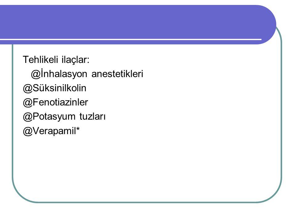 Tehlikeli ilaçlar: @İnhalasyon anestetikleri @Süksinilkolin @Fenotiazinler @Potasyum tuzları @Verapamil*