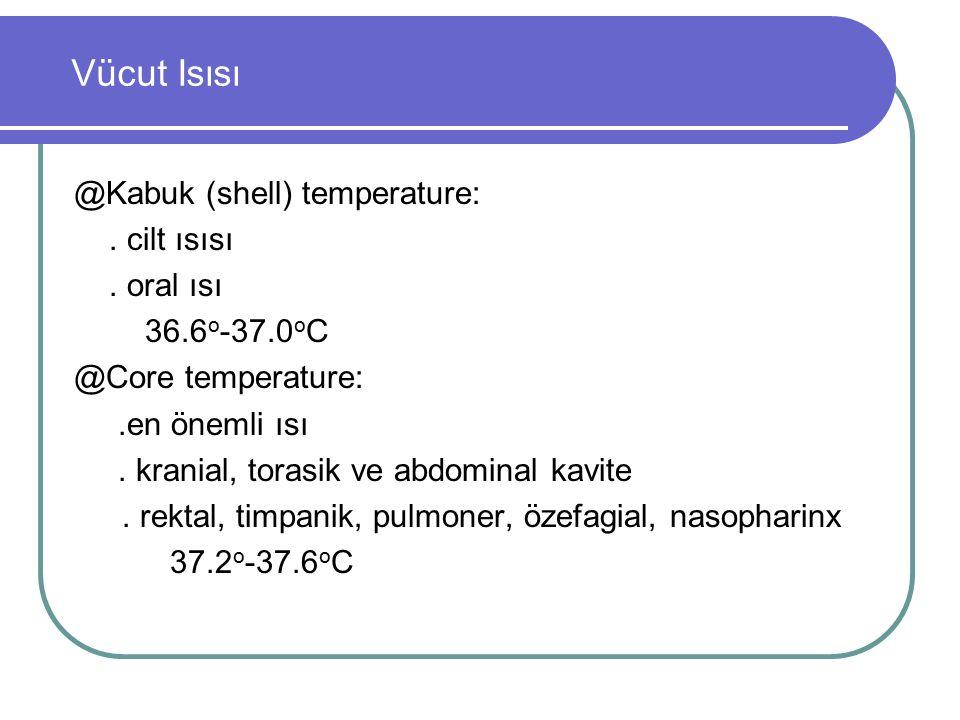 Vücut Isısı @Kabuk (shell) temperature:. cilt ısısı. oral ısı 36.6 o -37.0 o C @Core temperature:.en önemli ısı. kranial, torasik ve abdominal kavite.