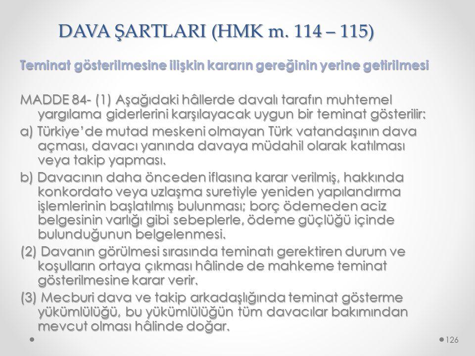 DAVA ŞARTLARI (HMK m. 114 – 115) Teminat gösterilmesine ilişkin kararın gereğinin yerine getirilmesi MADDE 84- (1) Aşağıdaki hâllerde davalı tarafın m